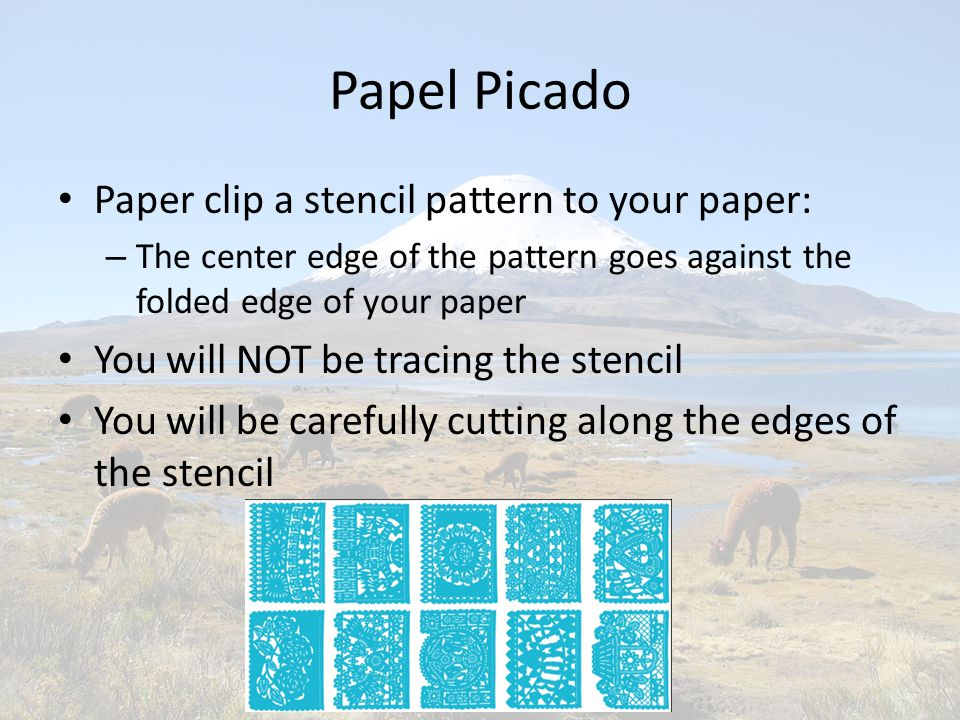 Papel Picado Paper clip a stencil pattern to your paper: – The center edge of the pattern goes against the folded edge of your paper You will NOT be tracing the stencil You will be carefully cutting along the edges of the stencil