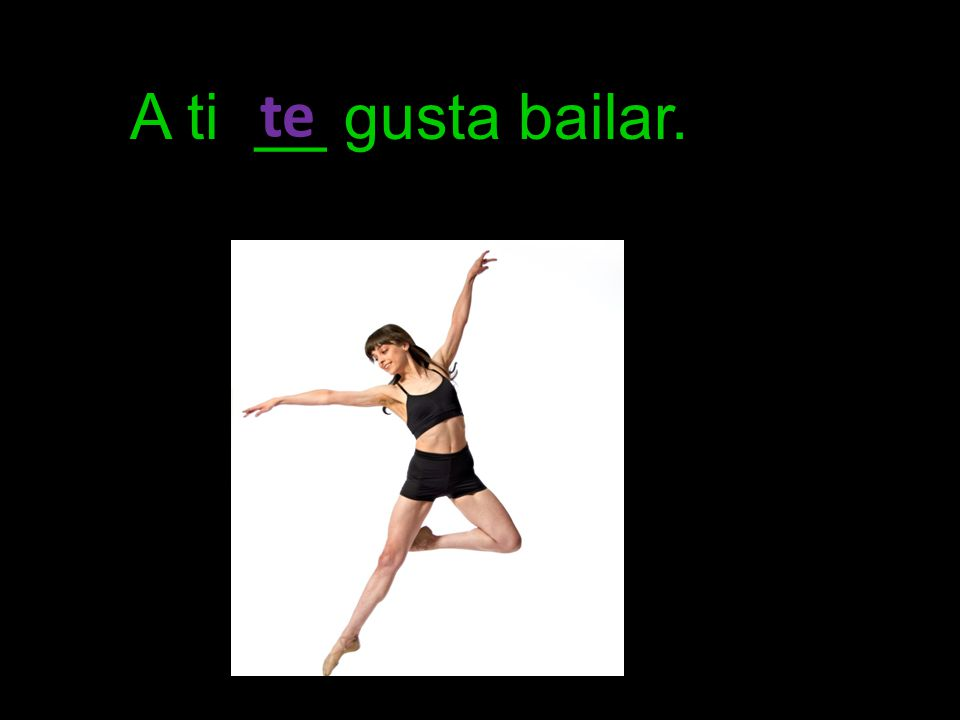 A ti __ gusta bailar. te