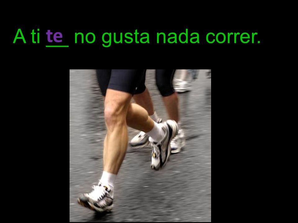 A ti __ no gusta nada correr. te