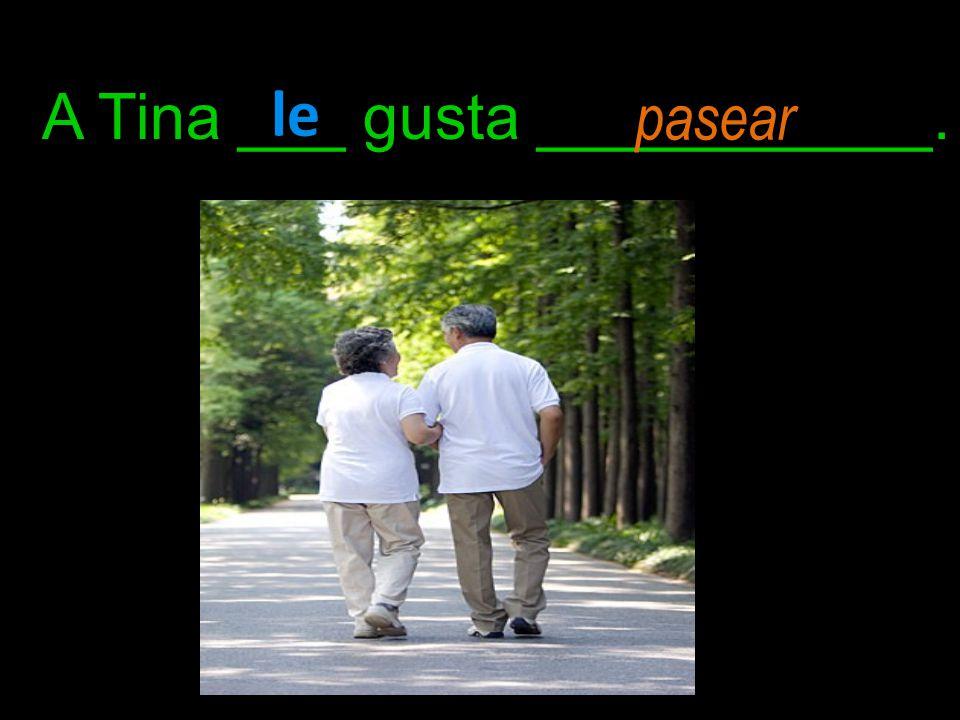 A Tina ___ gusta ___________. le pasear