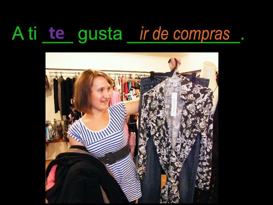 A ti ___ gusta ___________. te ir de compras