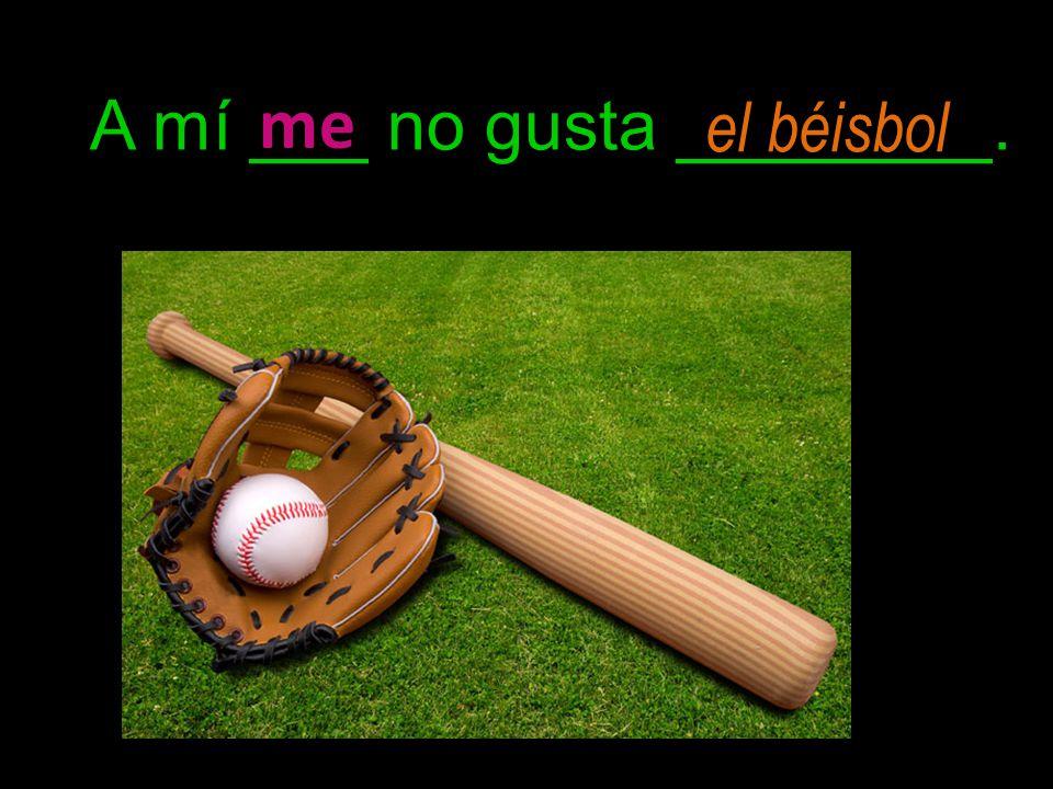 A mí ___ no gusta ________. me el béisbol