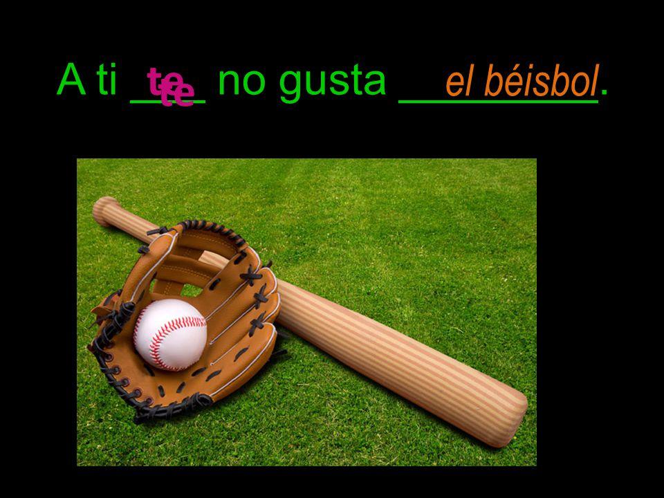 A ti ___ no gusta ________. te el béisbol te