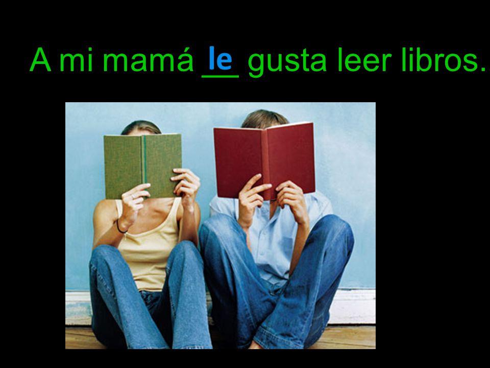 A mi mamá __ gusta leer libros. le