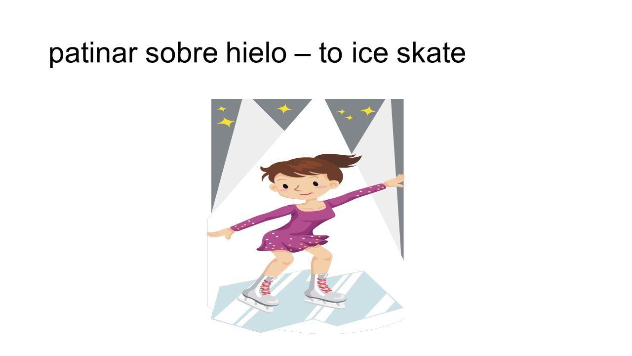 patinar sobre hielo – to ice skate