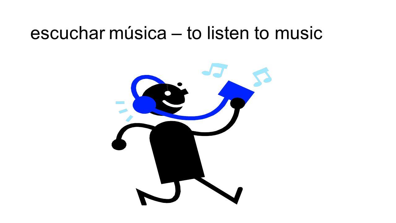 escuchar música – to listen to music