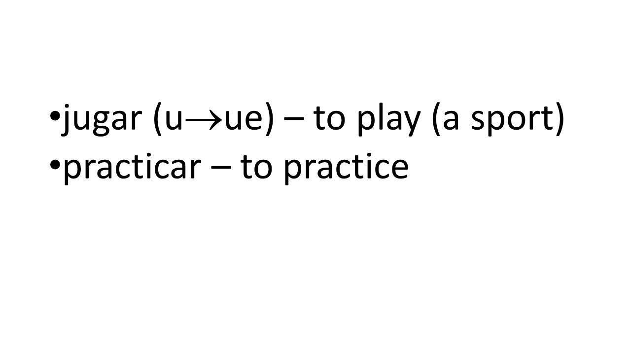 jugar (u  ue) – to play (a sport) practicar – to practice