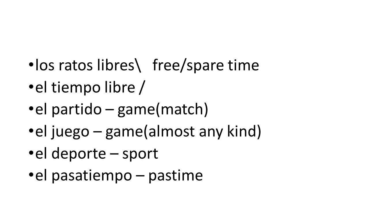 los ratos libres\ free/spare time el tiempo libre / el partido – game(match) el juego – game(almost any kind) el deporte – sport el pasatiempo – pastime