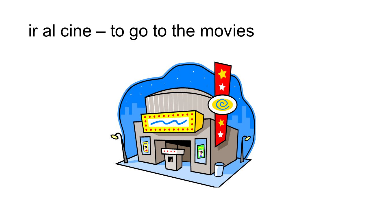 ir al cine – to go to the movies