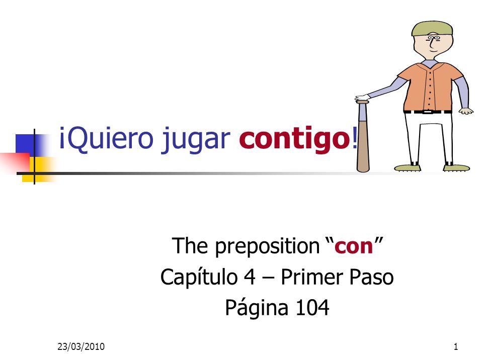 23/03/20101 ¡Quiero jugar contigo! The preposition con Capítulo 4 – Primer Paso Página 104