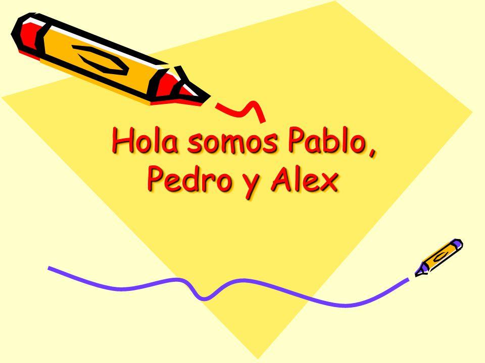 Hola somos Pablo, Pedro y Alex Hola somos Pablo, Pedro y Alex