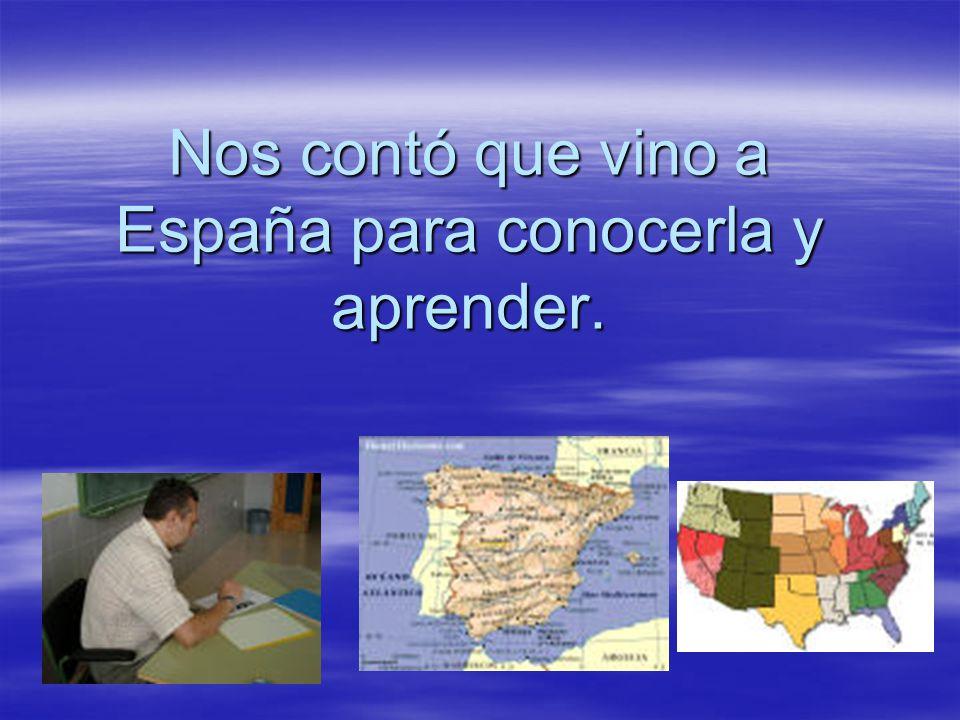 Nos contó que vino a España para conocerla y aprender.