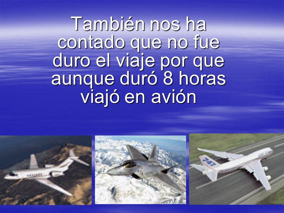 También nos ha contado que no fue duro el viaje por que aunque duró 8 horas viajó en avión
