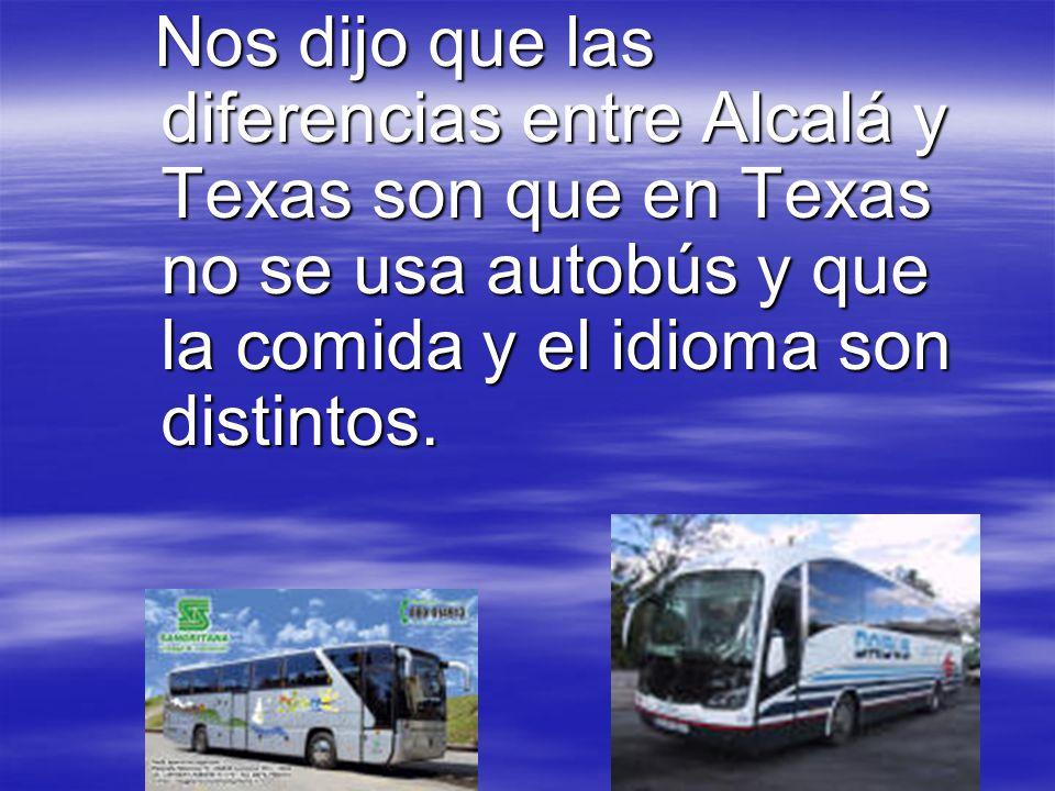Nos dijo que las diferencias entre Alcalá y Texas son que en Texas no se usa autobús y que la comida y el idioma son distintos.