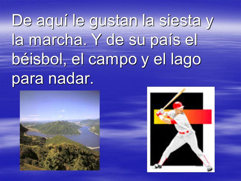 De aquí le gustan la siesta y la marcha. Y de su país el béisbol, el campo y el lago para nadar.