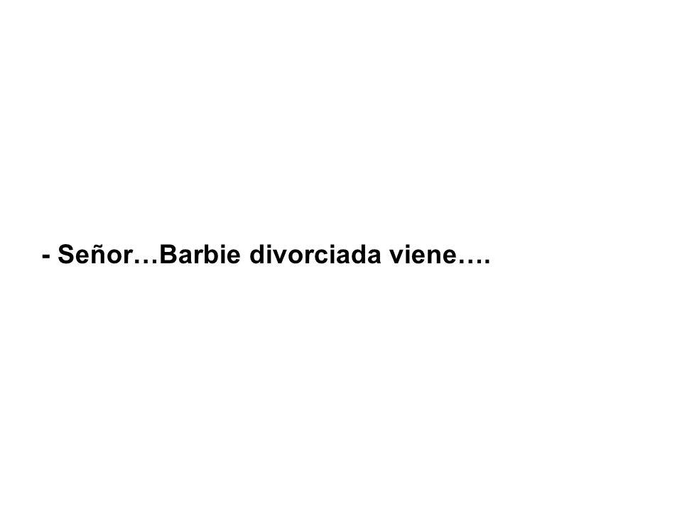 - Señor…Barbie divorciada viene….