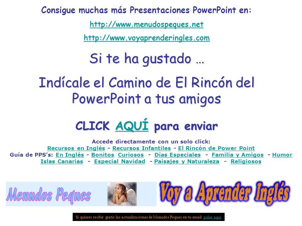 Consigue muchas más Presentaciones PowerPoint en: http://www.menudospeques.net http://www.voyaprenderingles.com Si te ha gustado … Indícale el Camino de El Rincón del PowerPoint a tus amigos CLICK AQUÍ para enviar AQUÍ Si quieres recibir gratis las actualizaciones de Menudos Peques en tu email pulse aquípulse aquí Accede directamente con un solo click: Recursos en InglésRecursos en Inglés - Recursos Infantiles - El Rincón de Power PointRecursos InfantilesEl Rincón de Power Point Guía de PPS's: En Inglés - Bonitos Curiosos - Días Especiales - Familia y Amigos - Humor Islas Canarias - Especial Navidad - Paisajes y Naturaleza - ReligiososEn InglésBonitosCuriososDías EspecialesFamilia y AmigosHumor Islas CanariasEspecial NavidadPaisajes y NaturalezaReligiosos
