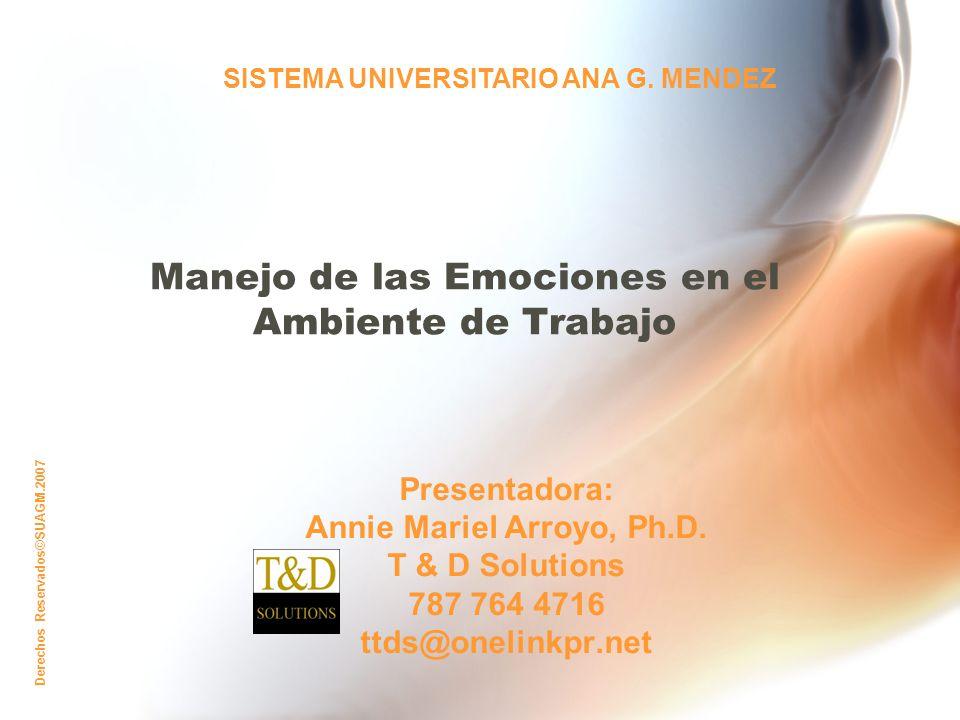 Derechos Reservados©SUAGM.2007 Manejo de las Emociones en el Ambiente de Trabajo Presentadora: Annie Mariel Arroyo, Ph.D.