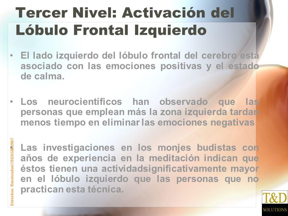 Derechos Reservados©SUAGM.2007 Tercer Nivel: Activación del Lóbulo Frontal Izquierdo El lado izquierdo del lóbulo frontal del cerebro está asociado con las emociones positivas y el estado de calma.