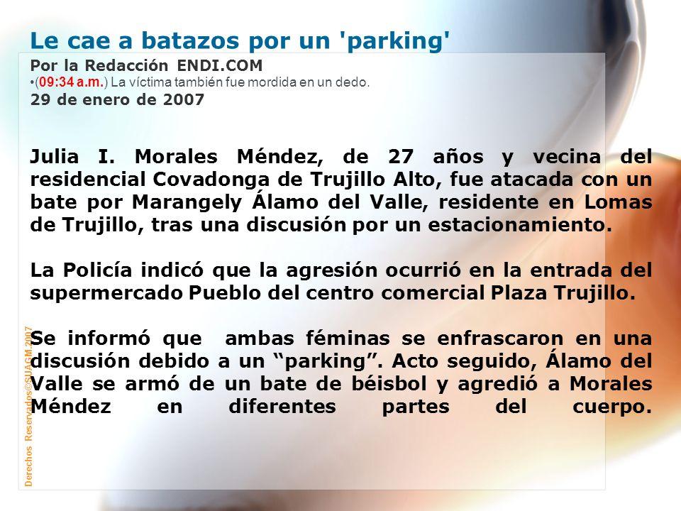 Derechos Reservados©SUAGM.2007 Le cae a batazos por un parking Por la Redacción ENDI.COM (09:34 a.m.) La víctima también fue mordida en un dedo.