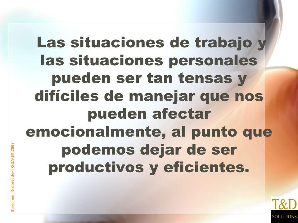 Derechos Reservados©SUAGM.2007 Las situaciones de trabajo y las situaciones personales pueden ser tan tensas y difíciles de manejar que nos pueden afectar emocionalmente, al punto que podemos dejar de ser productivos y eficientes.