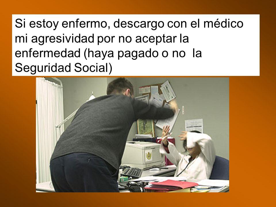 Si estoy enfermo, descargo con el médico mi agresividad por no aceptar la enfermedad (haya pagado o no la Seguridad Social)