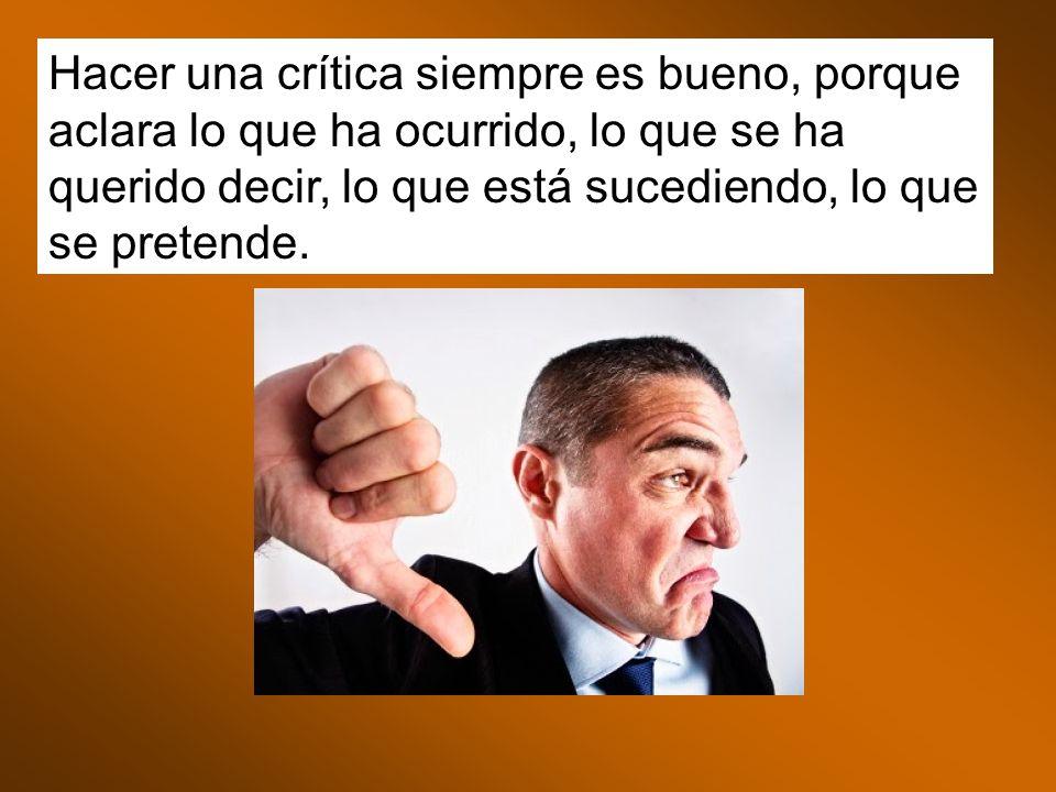 Hacer una crítica siempre es bueno, porque aclara lo que ha ocurrido, lo que se ha querido decir, lo que está sucediendo, lo que se pretende.