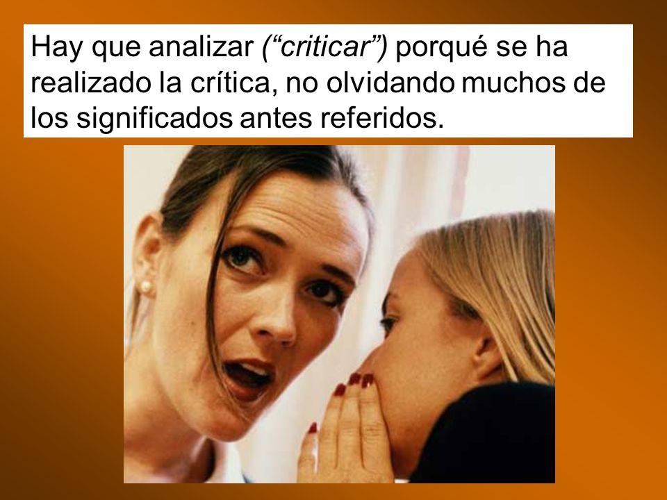 Hay que analizar ( criticar ) porqué se ha realizado la crítica, no olvidando muchos de los significados antes referidos.