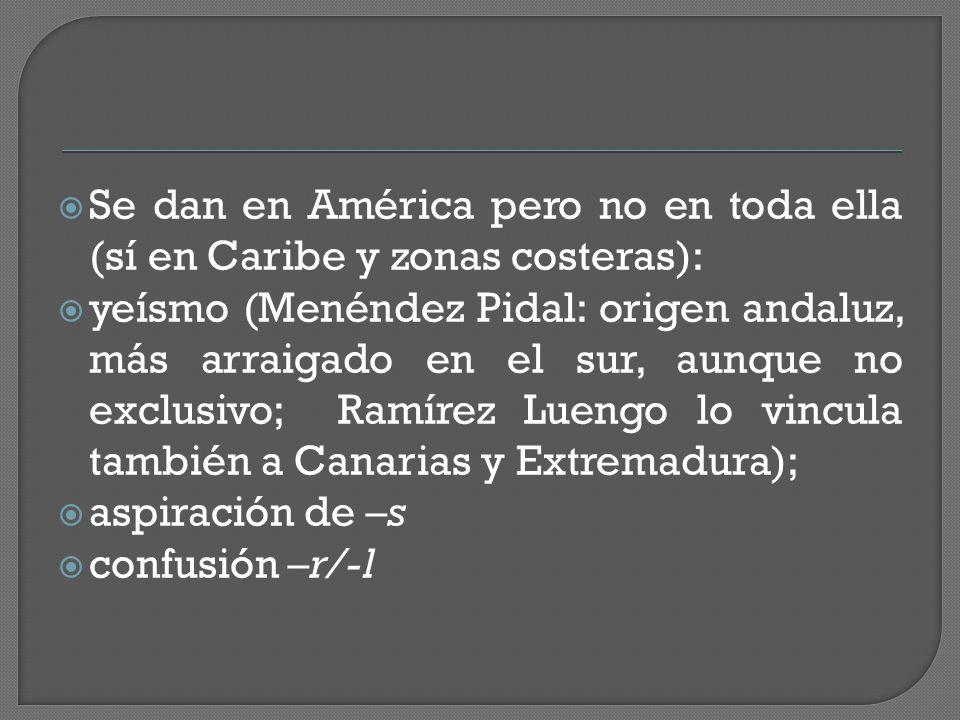  Se dan en América pero no en toda ella (sí en Caribe y zonas costeras):  yeísmo (Menéndez Pidal: origen andaluz, más arraigado en el sur, aunque no exclusivo; Ramírez Luengo lo vincula también a Canarias y Extremadura);  aspiración de –s  confusión –r/-l
