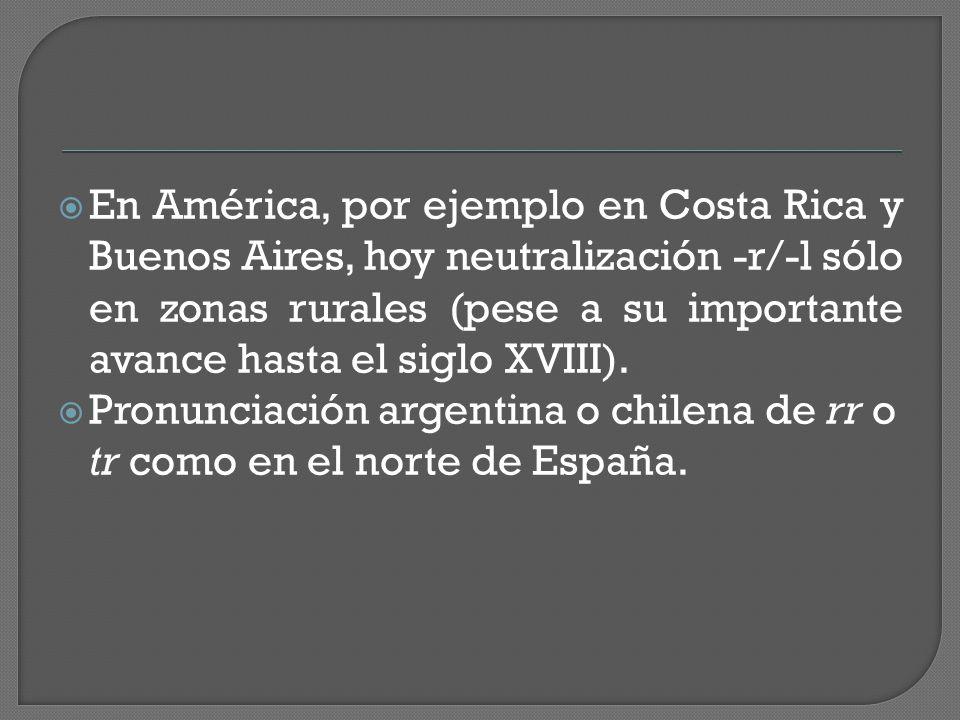  En América, por ejemplo en Costa Rica y Buenos Aires, hoy neutralización -r/-l sólo en zonas rurales (pese a su importante avance hasta el siglo XVIII).