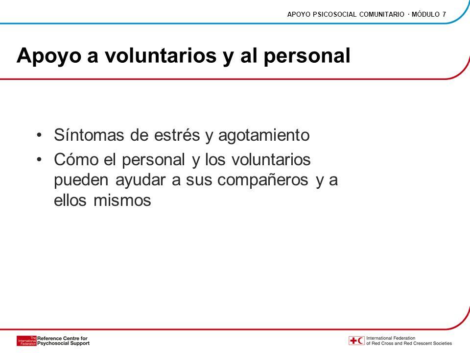 APOYO PSICOSOCIAL COMUNITARIO · MÓDULO 7 Apoyo a voluntarios y al personal Síntomas de estrés y agotamiento Cómo el personal y los voluntarios pueden ayudar a sus compañeros y a ellos mismos