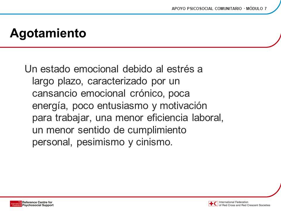 APOYO PSICOSOCIAL COMUNITARIO · MÓDULO 7 Agotamiento Un estado emocional debido al estrés a largo plazo, caracterizado por un cansancio emocional crónico, poca energía, poco entusiasmo y motivación para trabajar, una menor eficiencia laboral, un menor sentido de cumplimiento personal, pesimismo y cinismo.