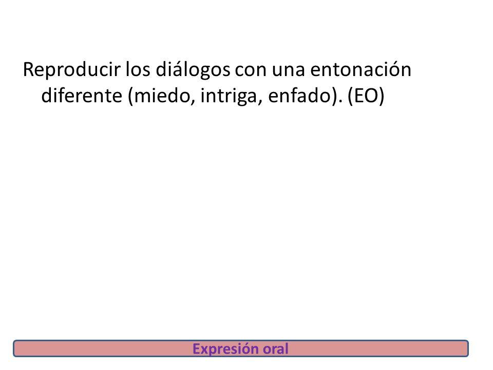 Reproducir los diálogos con una entonación diferente (miedo, intriga, enfado). (EO) Expresión oral
