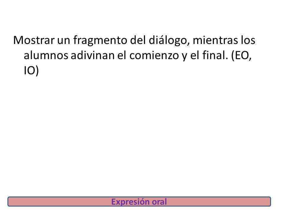 Mostrar un fragmento del diálogo, mientras los alumnos adivinan el comienzo y el final.