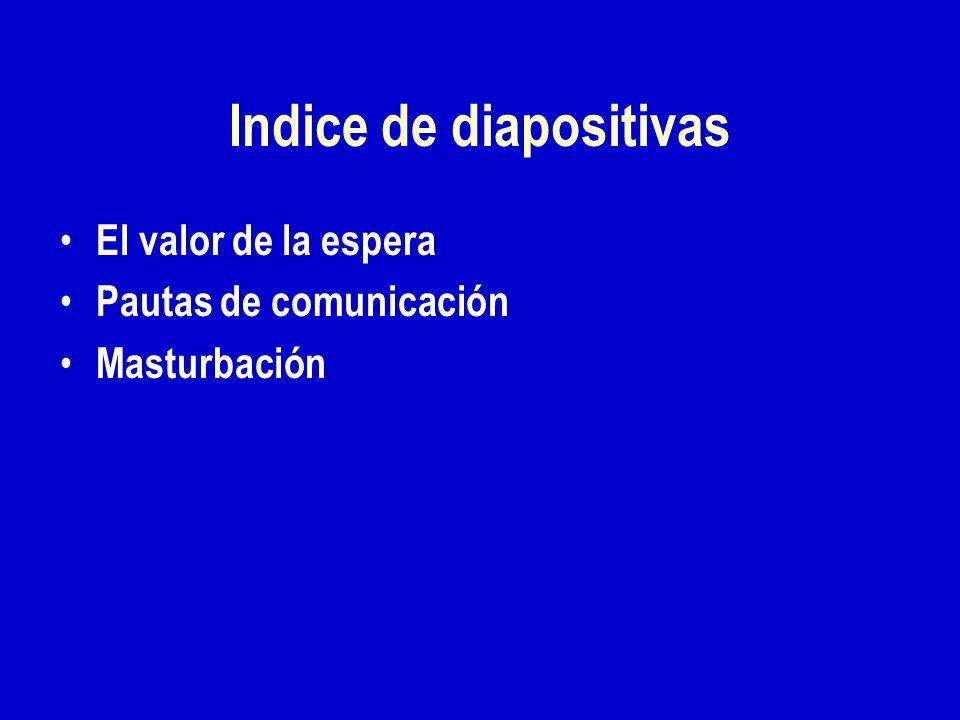 Indice de diapositivas El valor de la espera Pautas de comunicación Masturbación