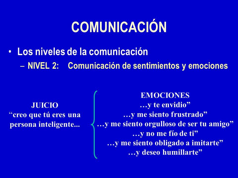 COMUNICACIÓN Los niveles de la comunicación – NIVEL 2:Comunicación de sentimientos y emociones JUICIO creo que tú eres una persona inteligente...