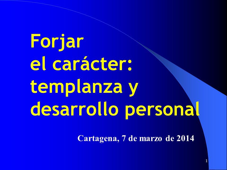 1 Cartagena, 7 de marzo de 2014 Forjar el carácter: templanza y desarrollo personal