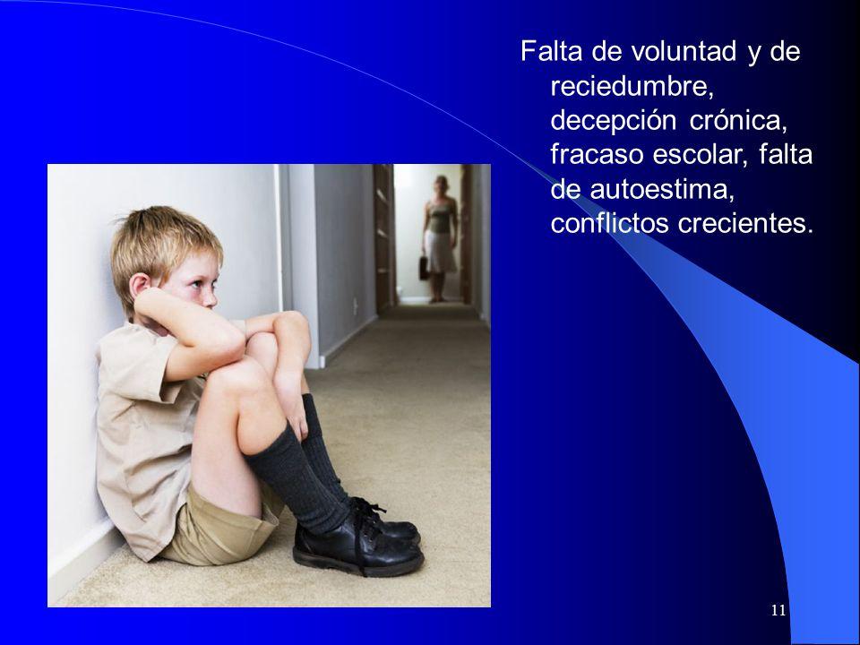 11 Falta de voluntad y de reciedumbre, decepción crónica, fracaso escolar, falta de autoestima, conflictos crecientes.