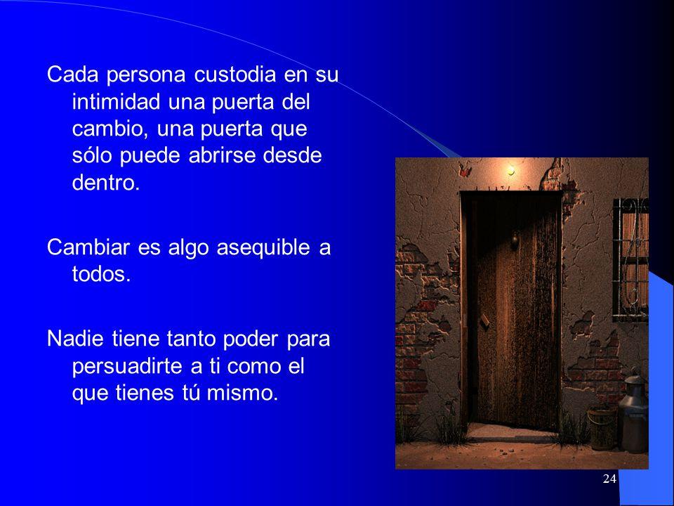 24 Cada persona custodia en su intimidad una puerta del cambio, una puerta que sólo puede abrirse desde dentro.