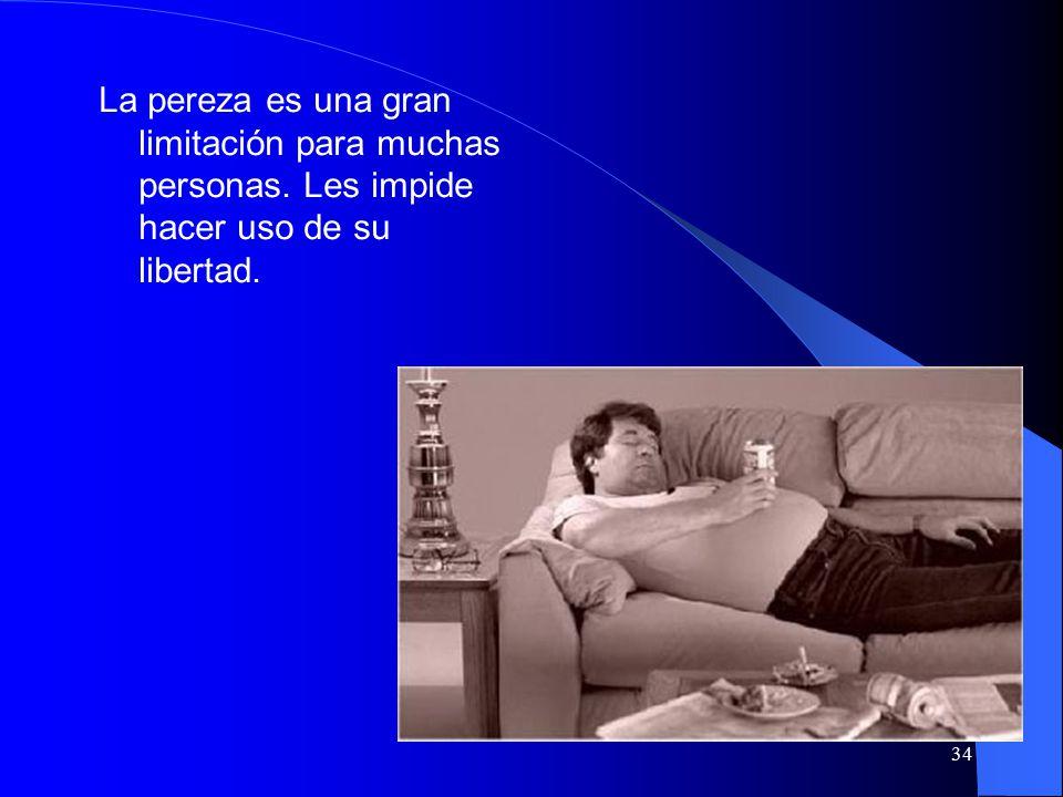34 La pereza es una gran limitación para muchas personas. Les impide hacer uso de su libertad.