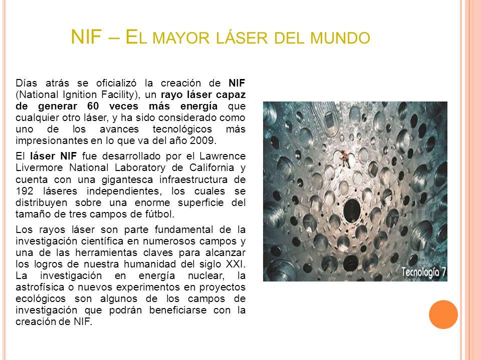 NIF – E L MAYOR LÁSER DEL MUNDO Días atrás se oficializó la creación de NIF (National Ignition Facility), un rayo láser capaz de generar 60 veces más energía que cualquier otro láser, y ha sido considerado como uno de los avances tecnológicos más impresionantes en lo que va del año 2009.