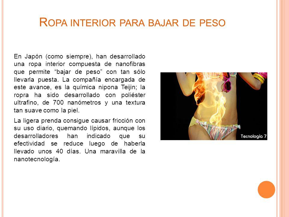 R OPA INTERIOR PARA BAJAR DE PESO En Japón (como siempre), han desarrollado una ropa interior compuesta de nanofibras que permite bajar de peso con tan sólo llevarla puesta.