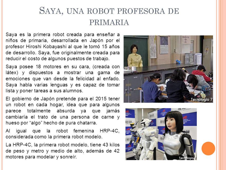 S AYA, UNA ROBOT PROFESORA DE PRIMARIA Saya es la primera robot creada para enseñar a niños de primaria, desarrollada en Japón por el profesor Hiroshi Kobayashi al que le tomó 15 años de desarrollo.