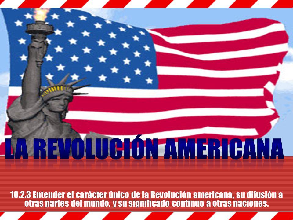 10.2.3 Entender el carácter único de la Revolución americana, su difusión a otras partes del mundo, y su significado continuo a otras naciones.
