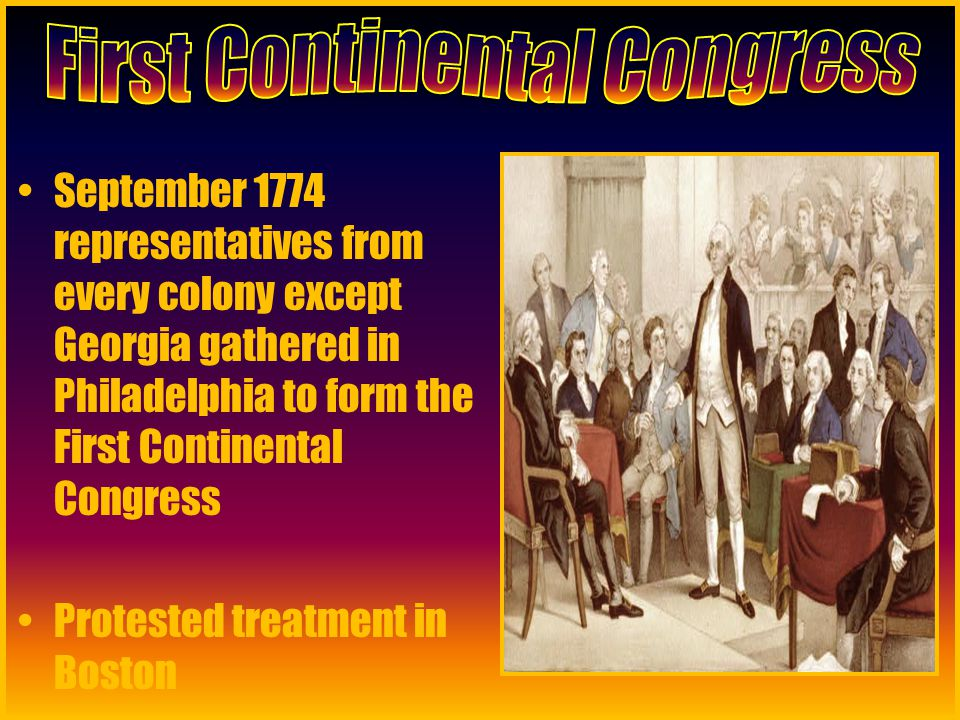 September 1774 representatives from every colony except Georgia gathered in Philadelphia to form the First Continental Congress Protested treatment in Boston