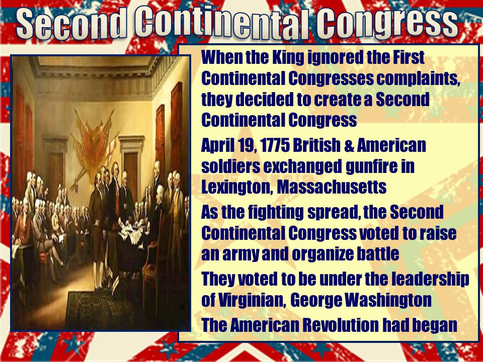 When the King ignored the First Continental Congresses complaints, they decided to create a Second Continental Congress April 19, 1775 British & American soldiers exchanged gunfire in Lexington, Massachusetts As the fighting spread, the Second Continental Congress voted to raise an army and organize battle They voted to be under the leadership of Virginian, George Washington The American Revolution had began
