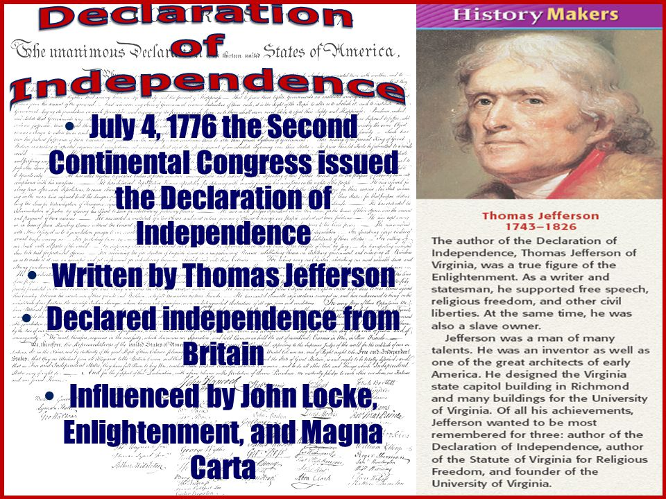 July 4, 1776 the Second Continental Congress issued the Declaration of Independence Written by Thomas Jefferson Declared independence from Britain Influenced by John Locke, Enlightenment, and Magna Carta