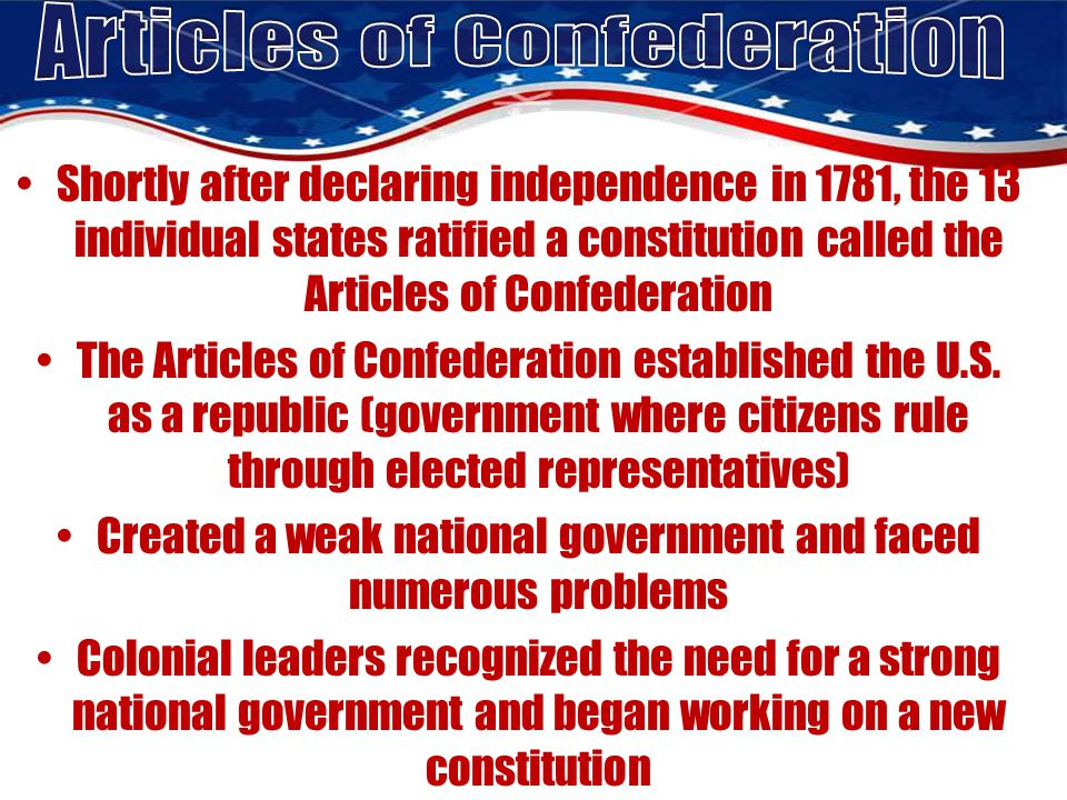 Shortly after declaring independence in 1781, the 13 individual states ratified a constitution called the Articles of Confederation The Articles of Confederation established the U.S.