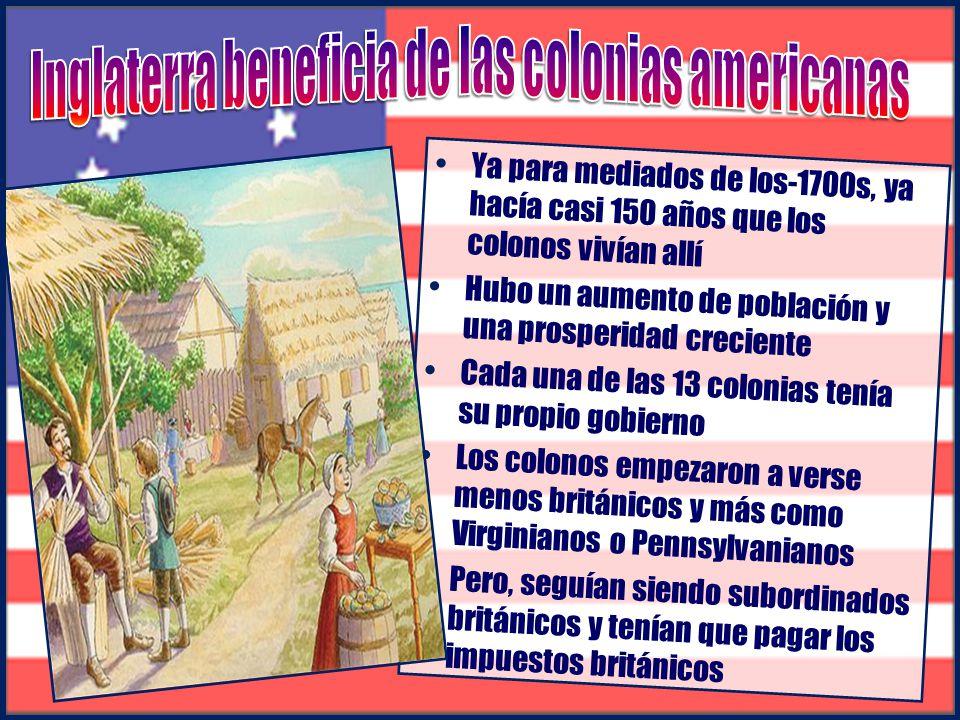 Ya para mediados de los-1700s, ya hacía casi 150 años que los colonos vivían allí Hubo un aumento de población y una prosperidad creciente Cada una de las 13 colonias tenía su propio gobierno Los colonos empezaron a verse menos británicos y más como Virginianos o Pennsylvanianos Pero, seguían siendo subordinados británicos y tenían que pagar los impuestos británicos