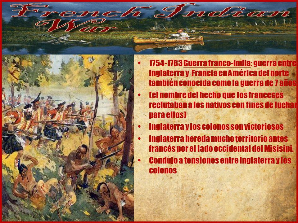 1754-1763 Guerra franco-india: guerra entre Inglaterra y Francia en América del norte también conocida como la guerra de 7 años (el nombre del hecho que los franceses reclutaban a los nativos con fines de luchar para ellos) Inglaterra y los colonos son victoriosos Inglaterra hereda mucho territorio antes francés por el lado occidental del Misisipi.